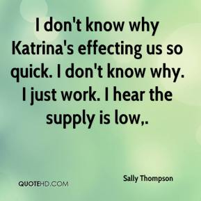 Sally Thompson  - I don't know why Katrina's effecting us so quick. I don't know why. I just work. I hear the supply is low.