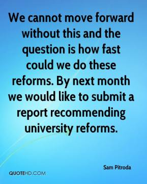 We cannot move forward without this and the question is how fast could we do these reforms. By next month we would like to submit a report recommending university reforms.