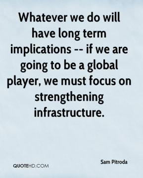 Whatever we do will have long term implications -- if we are going to be a global player, we must focus on strengthening infrastructure.