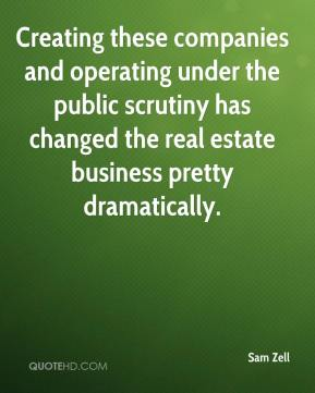Sam Zell  - Creating these companies and operating under the public scrutiny has changed the real estate business pretty dramatically.