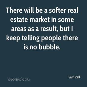 Sam Zell  - There will be a softer real estate market in some areas as a result, but I keep telling people there is no bubble.