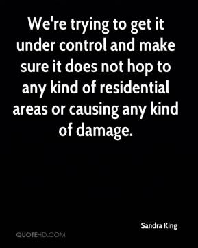 Sandra King  - We're trying to get it under control and make sure it does not hop to any kind of residential areas or causing any kind of damage.