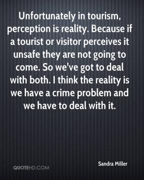 Sandra Miller  - Unfortunately in tourism, perception is reality. Because if a tourist or visitor perceives it unsafe they are not going to come. So we've got to deal with both. I think the reality is we have a crime problem and we have to deal with it.