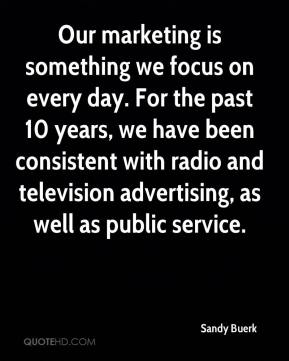 Sandy Buerk  - Our marketing is something we focus on every day. For the past 10 years, we have been consistent with radio and television advertising, as well as public service.
