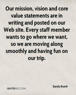 Sandy Buerk  - Our mission, vision and core value statements are in writing and posted on our Web site. Every staff member wants to go where we want, so we are moving along smoothly and having fun on our trip.