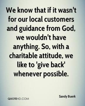 Sandy Buerk  - We know that if it wasn't for our local customers and guidance from God, we wouldn't have anything. So, with a charitable attitude, we like to 'give back' whenever possible.