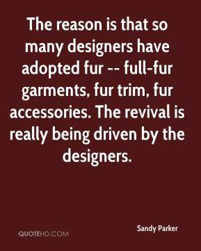 The reason is that so many designers have adopted fur -- full-fur garments, fur trim, fur accessories. The revival is really being driven by the designers.