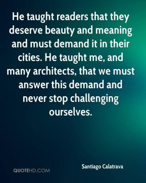 Santiago Calatrava  - He taught readers that they deserve beauty and meaning and must demand it in their cities. He taught me, and many architects, that we must answer this demand and never stop challenging ourselves.