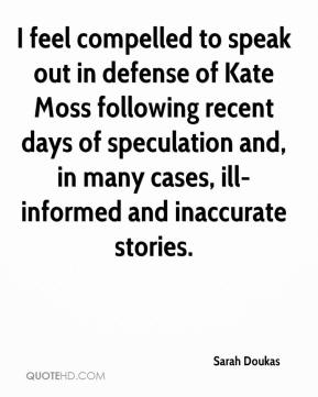 Sarah Doukas  - I feel compelled to speak out in defense of Kate Moss following recent days of speculation and, in many cases, ill-informed and inaccurate stories.