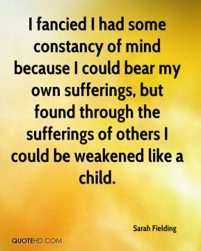 Sarah Fielding - I fancied I had some constancy of mind because I could bear my own sufferings, but found through the sufferings of others I could be weakened like a child.