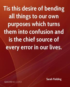 Sarah Fielding - Tis this desire of bending all things to our own purposes which turns them into confusion and is the chief source of every error in our lives.