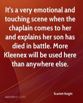 Scarlett Knight  - It's a very emotional and touching scene when the chaplain comes to her and explains her son has died in battle. More Kleenex will be used here than anywhere else.