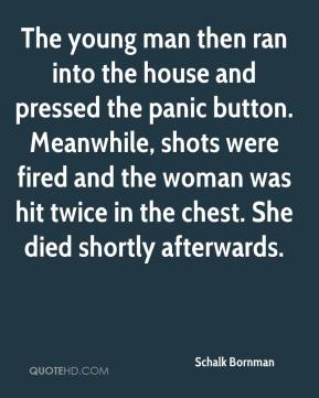 Schalk Bornman  - The young man then ran into the house and pressed the panic button. Meanwhile, shots were fired and the woman was hit twice in the chest. She died shortly afterwards.