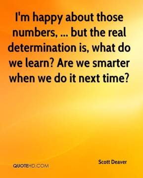 Scott Deaver  - I'm happy about those numbers, ... but the real determination is, what do we learn? Are we smarter when we do it next time?