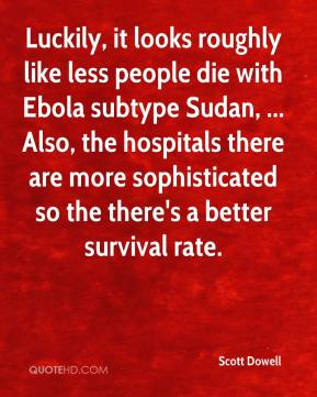 Scott Dowell  - Luckily, it looks roughly like less people die with Ebola subtype Sudan, ... Also, the hospitals there are more sophisticated so the there's a better survival rate.