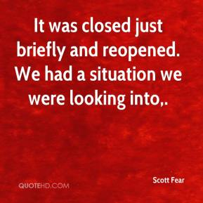 Scott Fear  - It was closed just briefly and reopened. We had a situation we were looking into.