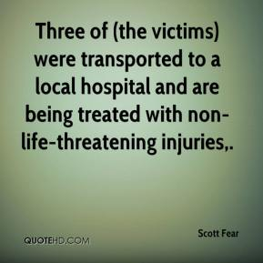 Scott Fear  - Three of (the victims) were transported to a local hospital and are being treated with non-life-threatening injuries.