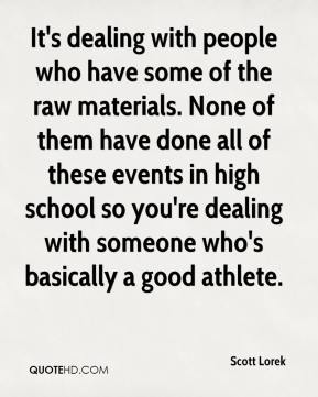 Scott Lorek  - It's dealing with people who have some of the raw materials. None of them have done all of these events in high school so you're dealing with someone who's basically a good athlete.