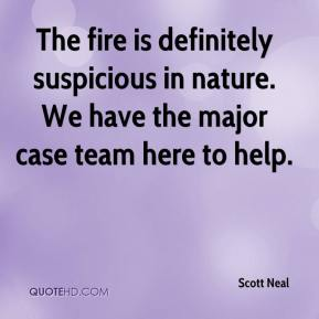 Scott Neal  - The fire is definitely suspicious in nature. We have the major case team here to help.