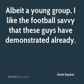 Scott Squires  - Albeit a young group, I like the football savvy that these guys have demonstrated already.