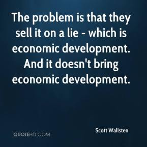 Scott Wallsten  - The problem is that they sell it on a lie - which is economic development. And it doesn't bring economic development.
