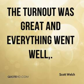 Scott Welch  - The turnout was great and everything went well.