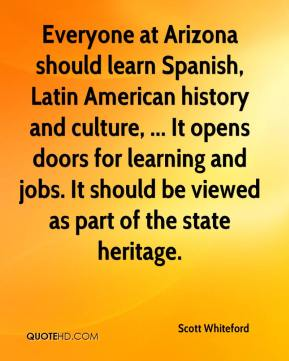 Scott Whiteford  - Everyone at Arizona should learn Spanish, Latin American history and culture, ... It opens doors for learning and jobs. It should be viewed as part of the state heritage.