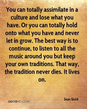 You can totally assimilate in a culture and lose what you have. Or you can totally hold onto what you have and never let in grow. The best way is to continue, to listen to all the music around you but keep your own traditions. That way, the tradition never dies. It lives on.