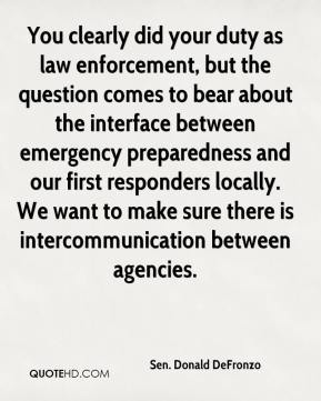 Sen. Donald DeFronzo  - You clearly did your duty as law enforcement, but the question comes to bear about the interface between emergency preparedness and our first responders locally. We want to make sure there is intercommunication between agencies.