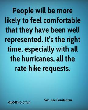 Sen. Lee Constantine  - People will be more likely to feel comfortable that they have been well represented. It's the right time, especially with all the hurricanes, all the rate hike requests.