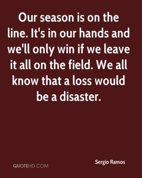 Our season is on the line. It's in our hands and we'll only win if we leave it all on the field. We all know that a loss would be a disaster.