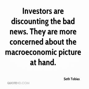Seth Tobias  - Investors are discounting the bad news. They are more concerned about the macroeconomic picture at hand.