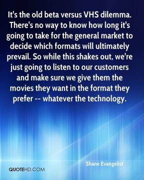 It's the old beta versus VHS dilemma. There's no way to know how long it's going to take for the general market to decide which formats will ultimately prevail. So while this shakes out, we're just going to listen to our customers and make sure we give them the movies they want in the format they prefer -- whatever the technology.