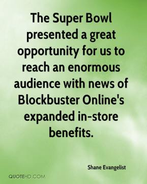 Shane Evangelist  - The Super Bowl presented a great opportunity for us to reach an enormous audience with news of Blockbuster Online's expanded in-store benefits.