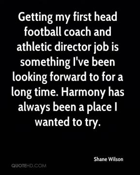 Shane Wilson  - Getting my first head football coach and athletic director job is something I've been looking forward to for a long time. Harmony has always been a place I wanted to try.