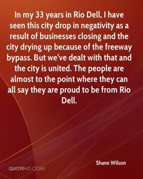 Shane Wilson  - In my 33 years in Rio Dell, I have seen this city drop in negativity as a result of businesses closing and the city drying up because of the freeway bypass. But we've dealt with that and the city is united. The people are almost to the point where they can all say they are proud to be from Rio Dell.