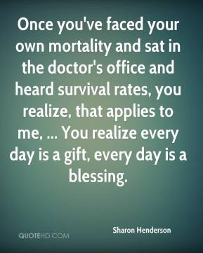 Once you've faced your own mortality and sat in the doctor's office and heard survival rates, you realize, that applies to me, ... You realize every day is a gift, every day is a blessing.
