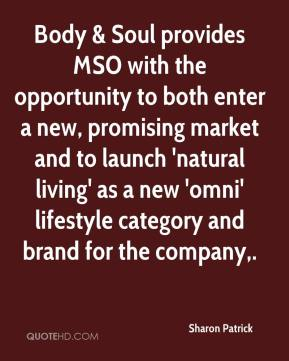 Sharon Patrick  - Body & Soul provides MSO with the opportunity to both enter a new, promising market and to launch 'natural living' as a new 'omni' lifestyle category and brand for the company.