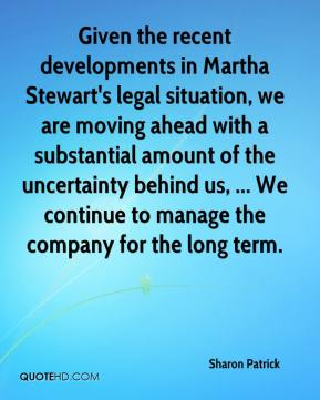 Given the recent developments in Martha Stewart's legal situation, we are moving ahead with a substantial amount of the uncertainty behind us, ... We continue to manage the company for the long term.