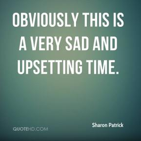 Sharon Patrick  - Obviously this is a very sad and upsetting time.