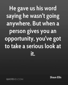 He gave us his word saying he wasn't going anywhere. But when a person gives you an opportunity, you've got to take a serious look at it.