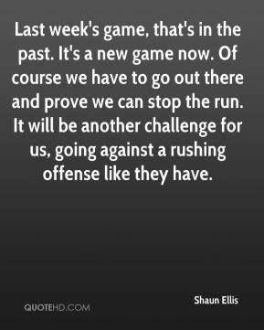 Last week's game, that's in the past. It's a new game now. Of course we have to go out there and prove we can stop the run. It will be another challenge for us, going against a rushing offense like they have.