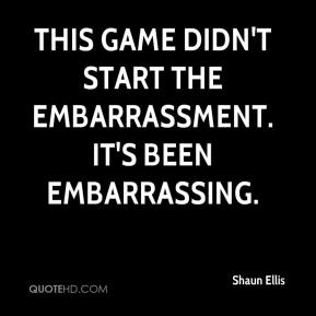 This game didn't start the embarrassment. It's been embarrassing.