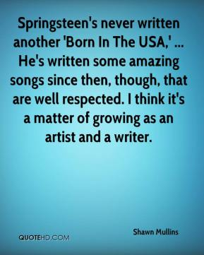 Shawn Mullins  - Springsteen's never written another 'Born In The USA,' ... He's written some amazing songs since then, though, that are well respected. I think it's a matter of growing as an artist and a writer.