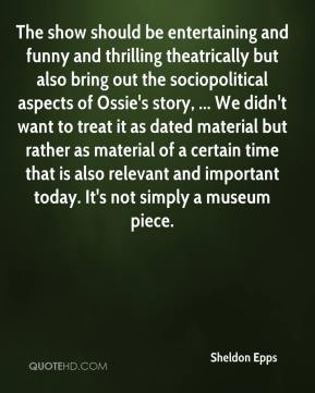 Sheldon Epps  - The show should be entertaining and funny and thrilling theatrically but also bring out the sociopolitical aspects of Ossie's story, ... We didn't want to treat it as dated material but rather as material of a certain time that is also relevant and important today. It's not simply a museum piece.