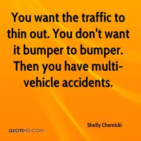 Shelly Chernicki  - You want the traffic to thin out. You don't want it bumper to bumper. Then you have multi-vehicle accidents.