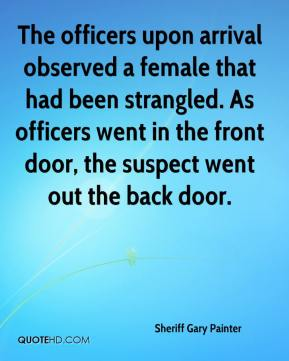Sheriff Gary Painter  - The officers upon arrival observed a female that had been strangled. As officers went in the front door, the suspect went out the back door.