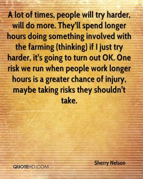 Sherry Nelson  - A lot of times, people will try harder, will do more. They'll spend longer hours doing something involved with the farming (thinking) if I just try harder, it's going to turn out OK. One risk we run when people work longer hours is a greater chance of injury, maybe taking risks they shouldn't take.