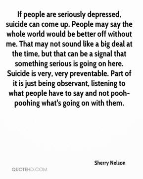 Sherry Nelson  - If people are seriously depressed, suicide can come up. People may say the whole world would be better off without me. That may not sound like a big deal at the time, but that can be a signal that something serious is going on here. Suicide is very, very preventable. Part of it is just being observant, listening to what people have to say and not pooh-poohing what's going on with them.