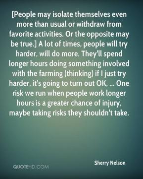 Sherry Nelson  - [People may isolate themselves even more than usual or withdraw from favorite activities. Or the opposite may be true.] A lot of times, people will try harder, will do more. They'll spend longer hours doing something involved with the farming (thinking) if I just try harder, it's going to turn out OK, ... One risk we run when people work longer hours is a greater chance of injury, maybe taking risks they shouldn't take.